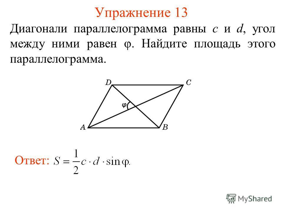 Упражнение 13 Диагонали параллелограмма равны c и d, угол между ними равен φ. Найдите площадь этого параллелограмма. Ответ: