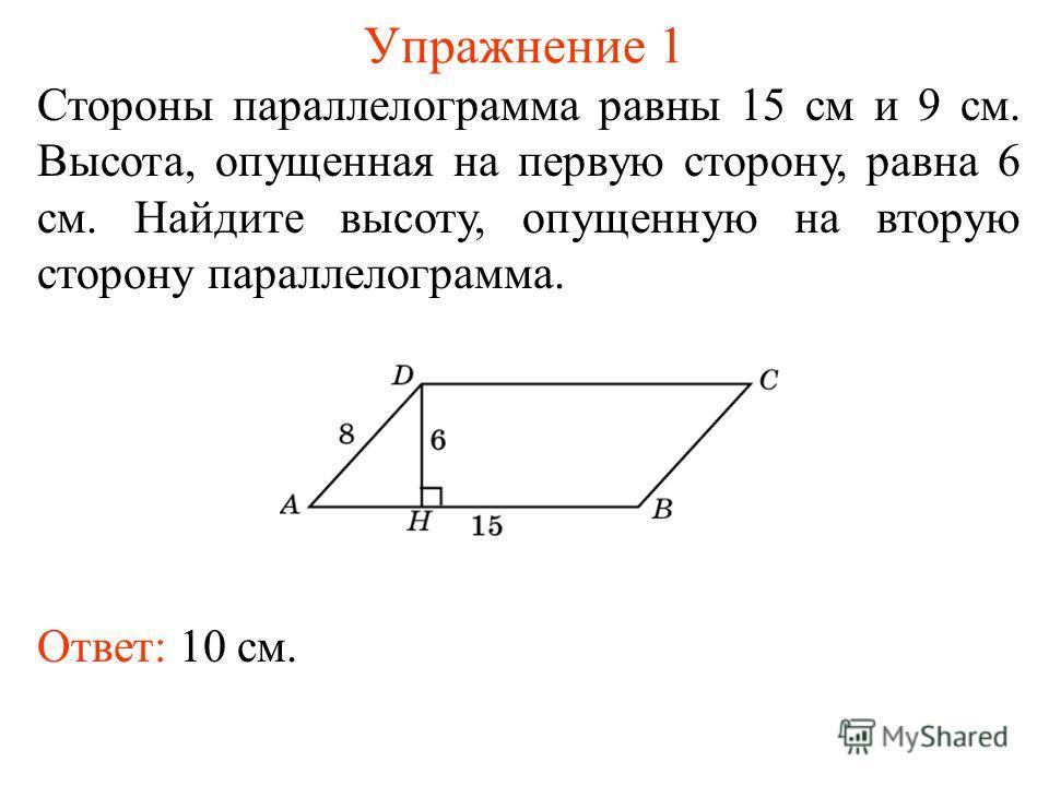 Упражнение 1 Стороны параллелограмма равны 15 см и 9 см. Высота, опущенная на первую сторону, равна 6 см. Найдите высоту, опущенную на вторую сторону параллелограмма. Ответ: 10 см.