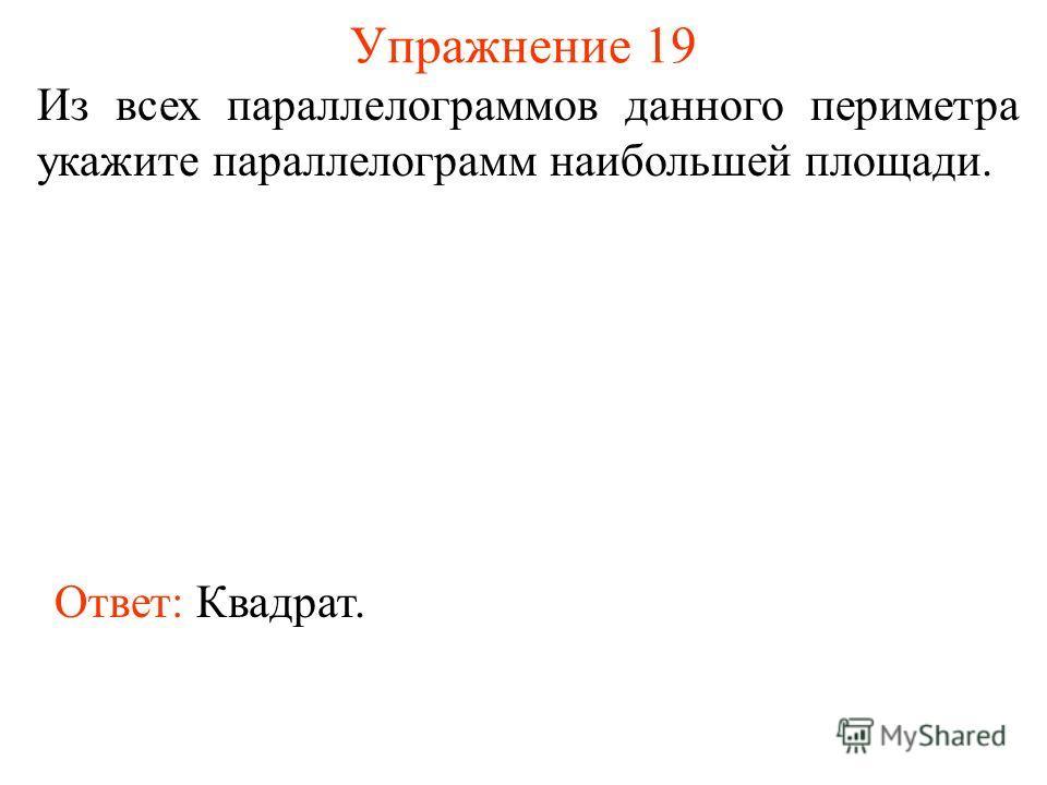 Упражнение 19 Из всех параллелограммов данного периметра укажите параллелограмм наибольшей площади. Ответ: Квадрат.