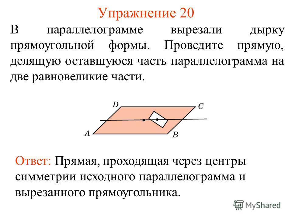 Упражнение 20 В параллелограмме вырезали дырку прямоугольной формы. Проведите прямую, делящую оставшуюся часть параллелограмма на две равновеликие части. Ответ: Прямая, проходящая через центры симметрии исходного параллелограмма и вырезанного прямоуг