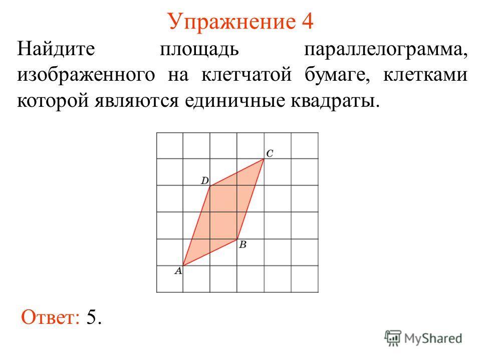 Упражнение 4 Найдите площадь параллелограмма, изображенного на клетчатой бумаге, клетками которой являются единичные квадраты. Ответ: 5.