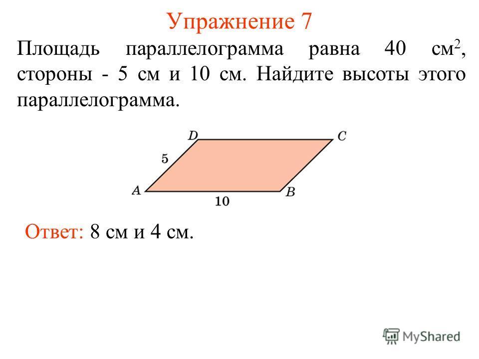 Упражнение 7 Площадь параллелограмма равна 40 см 2, стороны - 5 см и 10 см. Найдите высоты этого параллелограмма. Ответ: 8 см и 4 см.