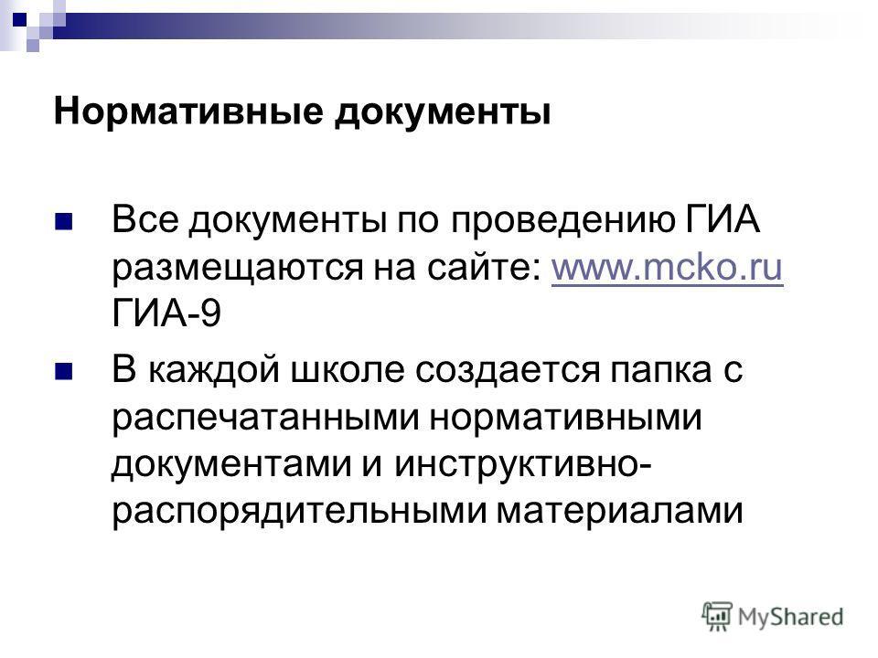 Нормативные документы Все документы по проведению ГИА размещаются на сайте: www.mcko.ru ГИА-9www.mcko.ru В каждой школе создается папка с распечатанными нормативными документами и инструктивно- распорядительными материалами