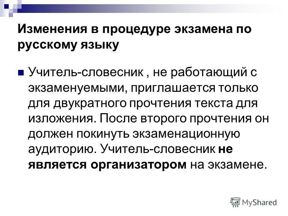 Изменения в процедуре экзамена по русскому языку Учитель-словесник, не работающий с экзаменуемыми, приглашается только для двукратного прочтения текста для изложения. После второго прочтения он должен покинуть экзаменационную аудиторию. Учитель-слове