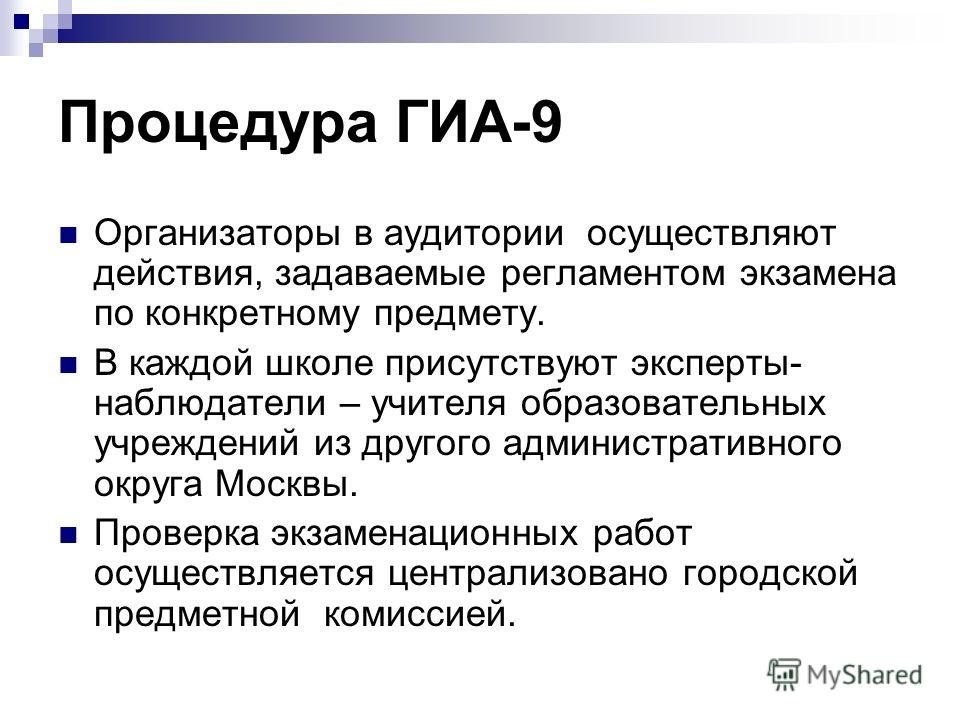 Процедура ГИА-9 Организаторы в аудитории осуществляют действия, задаваемые регламентом экзамена по конкретному предмету. В каждой школе присутствуют эксперты- наблюдатели – учителя образовательных учреждений из другого административного округа Москвы