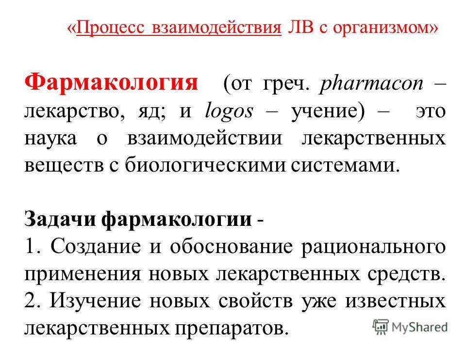 Фармакология (от греч. pharmacon – лекарство, яд; и logos – учение) – это наука о взаимодействии лекарственных веществ с биологическими системами. Задачи фармакологии - 1. Создание и обоснование рационального применения новых лекарственных средств. 2
