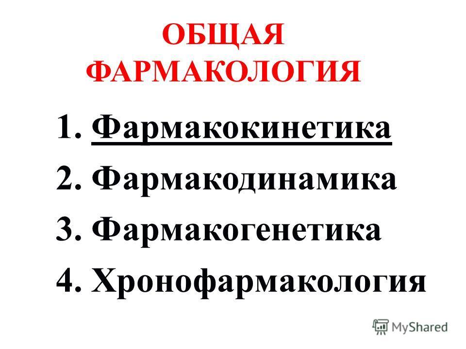 1. Фармакокинетика 2. Фармакодинамика 3. Фармакогенетика 4. Хронофармакология ОБЩАЯ ФАРМАКОЛОГИЯ