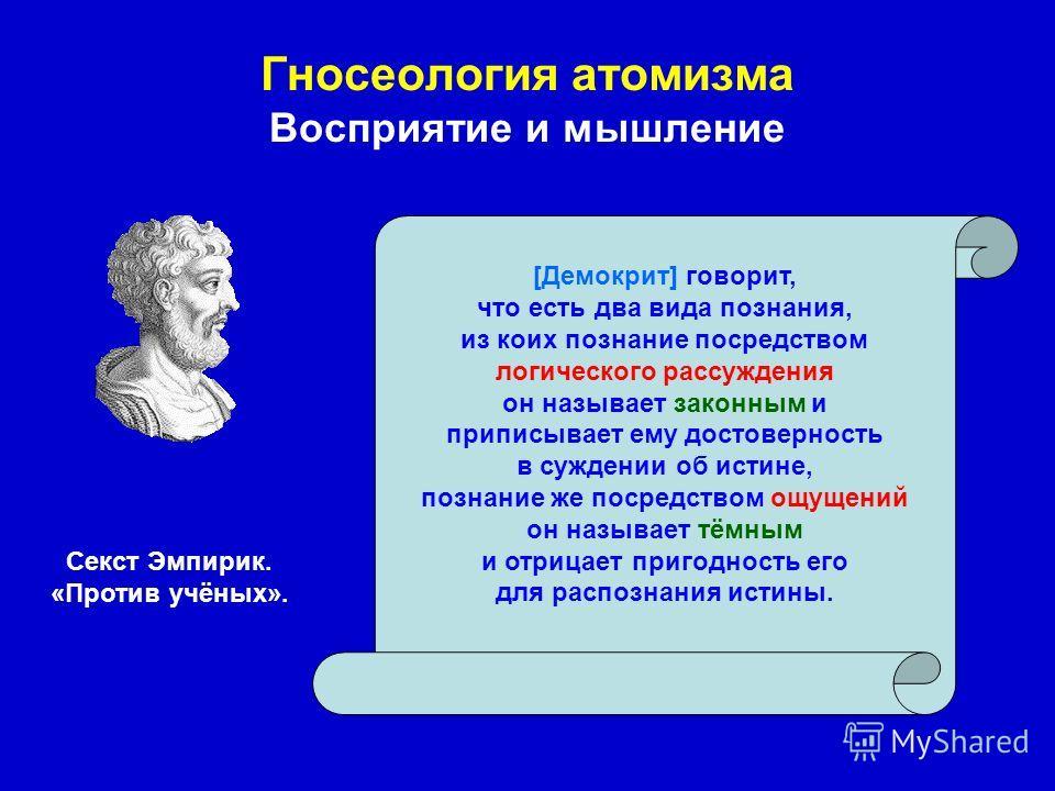 Гносеология атомизма Восприятие и мышление [Демокрит] говорит, что есть два вида познания, из коих познание посредством логического рассуждения он называет законным и приписывает ему достоверность в суждении об истине, познание же посредством ощущени