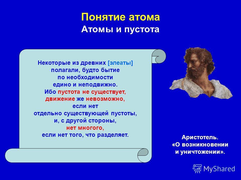 Понятие атома Атомы и пустота Аристотель. «О возникновении и уничтожении». Некоторые из древних [элеаты] полагали, будто бытие по необходимости едино и неподвижно. Ибо пустота не существует, движение же невозможно, если нет отдельно существующей пуст