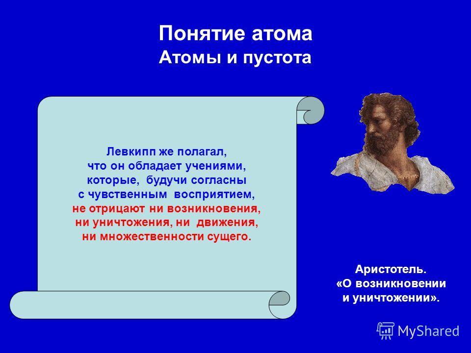 Понятие атома Атомы и пустота Левкипп же полагал, что он обладает учениями, которые, будучи согласны с чувственным восприятием, не отрицают ни возникновения, ни уничтожения, ни движения, ни множественности сущего. Аристотель. «О возникновении и уничт