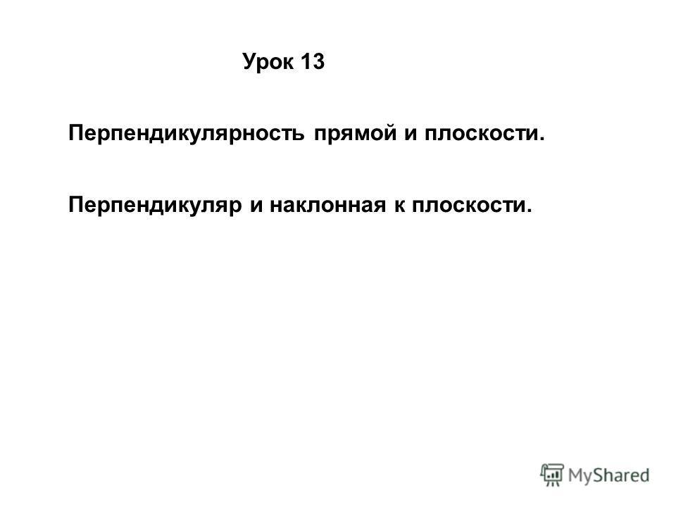 Урок 13 Перпендикулярность прямой и плоскости. Перпендикуляр и наклонная к плоскости.