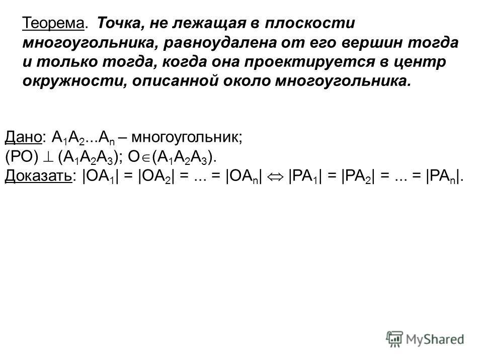 Рис. 3 Теорема. Точка, не лежащая в плоскости многоугольника, равноудалена от его вершин тогда и только тогда, когда она проектируется в центр окружности, описанной около многоугольника. Дано: А 1 А 2...A n – многоугольник; (РО) (А 1 А 2 A 3 ); O (А