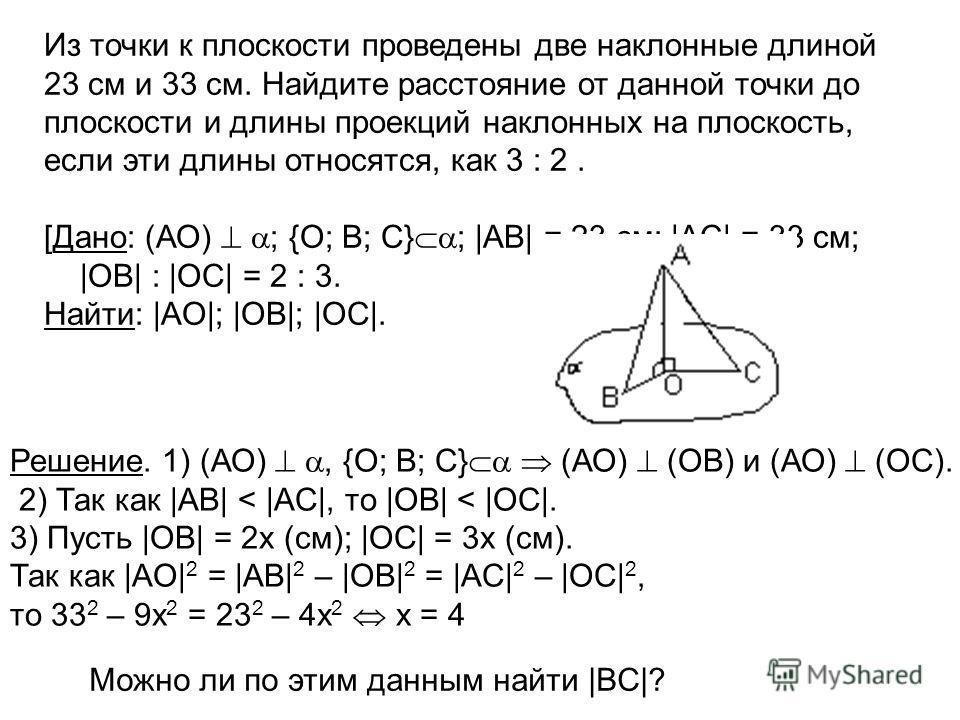 . 4) |OB| = 8 см; |OC| = 12 см; |AO| = 9 см] Из точки к плоскости проведены две наклонные длиной 23 см и 33 см. Найдите расстояние от данной точки до плоскости и длины проекций наклонных на плоскость, если эти длины относятся, как 3 : 2. [Дано: (АО)