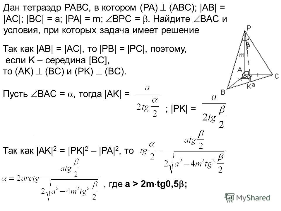 ;. Дан тетраэдр РАВС, в котором (PA) (ABC); |AB| = |AC|; |BC| = a; |PA| = m; BPC =. Найдите BAC и условия, при которых задача имеет решение Так как |AB| = |AC|, то |PB| = |PC|, поэтому, если K – середина [BC], то (AK) (BC) и (PK) (BC). Пусть BAC =, т