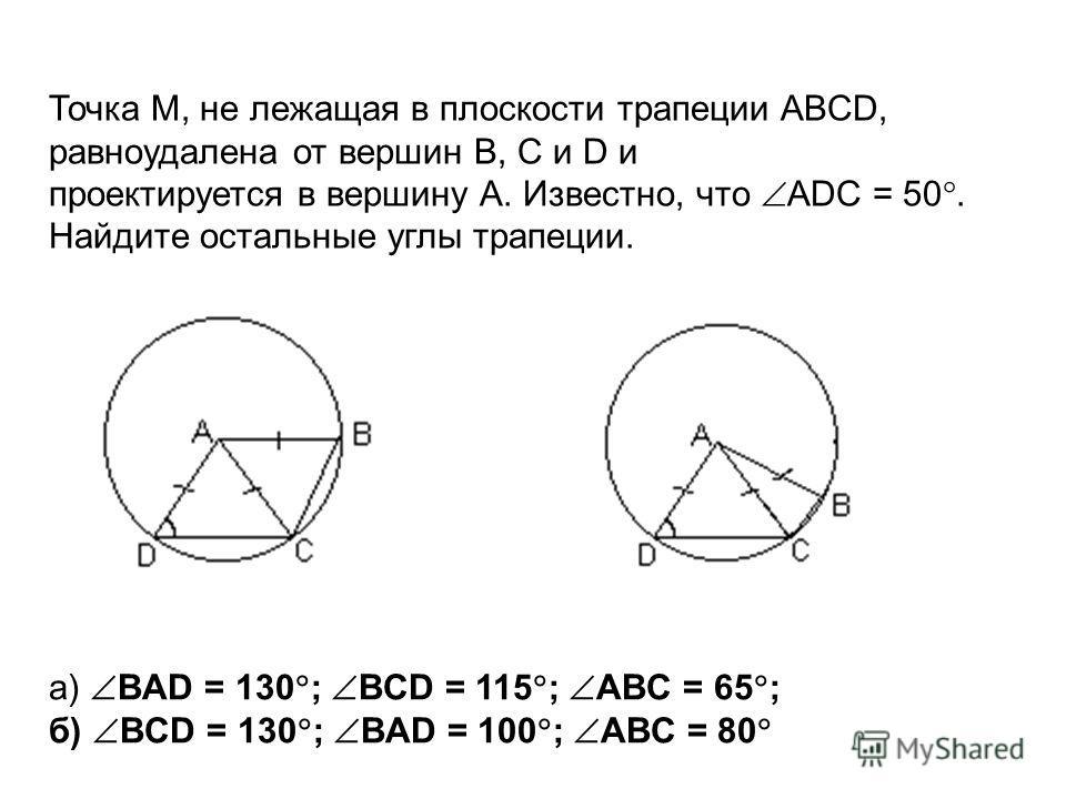 Точка М, не лежащая в плоскости трапеции ABCD, равноудалена от вершин В, С и D и проектируется в вершину А. Известно, что ADC = 50. Найдите остальные углы трапеции. а) BAD = 130 ; BCD = 115 ; ABC = 65 ; б) BCD = 130 ; BAD = 100 ; ABC = 80