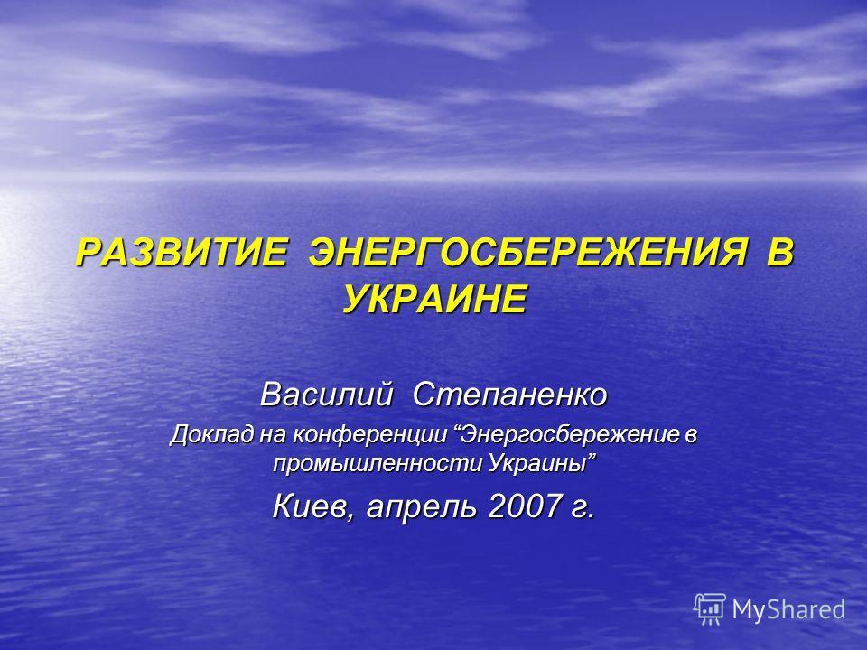 РАЗВИТИЕ ЭНЕРГОСБЕРЕЖЕНИЯ В УКРАИНЕ Василий Степаненко Доклад на конференции Энергосбережение в промышленности Украины Киев, апрель 2007 г.