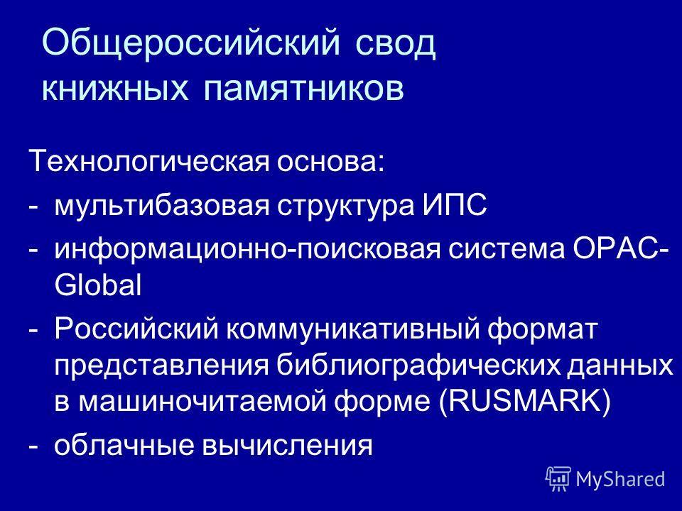 Общероссийский свод книжных памятников Технологическая основа: -мультибазовая структура ИПС -информационно-поисковая система OPAC- Global -Российский коммуникативный формат представления библиографических данных в машиночитаемой форме (RUSMARK) -обла