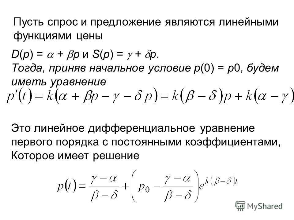 : Пусть спрос и предложение являются линейными функциями цены D(p) = + p и S(p) = + p. Тогда, приняв начальное условие p(0) = p0, будем иметь уравнение Это линейное дифференциальное уравнение первого порядка с постоянными коэффициентами, Которое имее