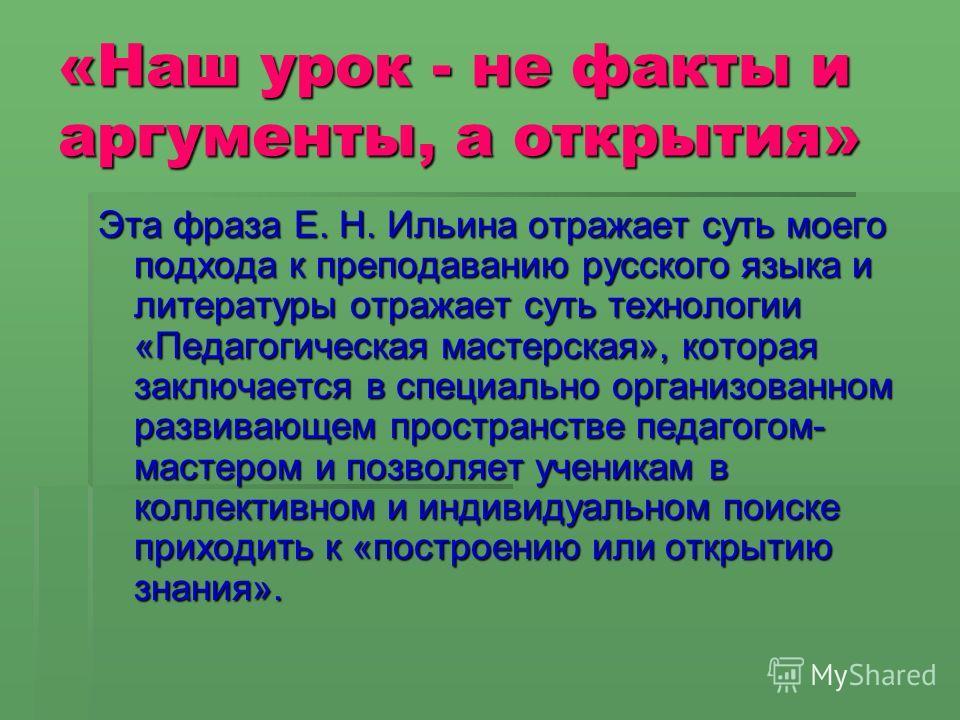 «Наш урок - не факты и аргументы, а открытия» Эта фраза Е. Н. Ильина отражает суть моего подхода к преподаванию русского языка и литературы отражает суть технологии «Педагогическая мастерская», которая заключается в специально организованном развиваю