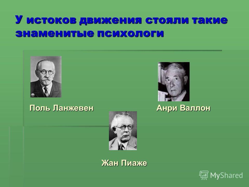 У истоков движения стояли такие знаменитые психологи Поль Ланжевен Поль Ланжевен Анри Валлон Жан Пиаже