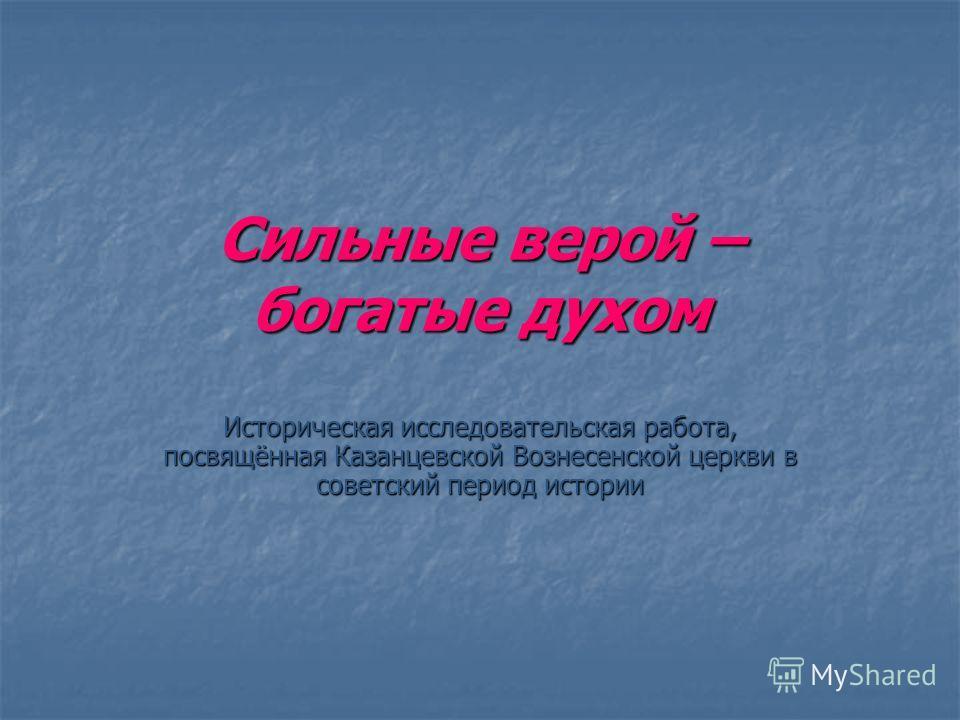 Сильные верой – богатые духом Историческая исследовательская работа, посвящённая Казанцевской Вознесенской церкви в советский период истории