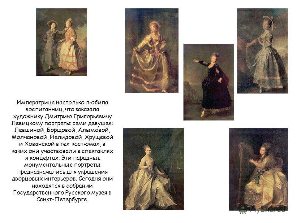 Императрица настолько любила воспитанниц, что заказала художнику Дмитрию Григорьевичу Левицкому портреты семи девушек: Левшиной, Борщовой, Алымовой, Молчановой, Нелидовой, Хрущевой и Хованской в тех костюмах, в каких они участвовали в спектаклях и ко