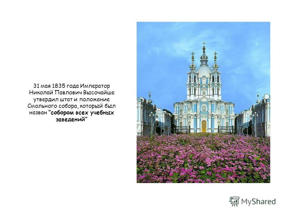 31 мая 1835 года Император Николай Павлович Высочайше утвердил штат и положение Смольного собора, который был назван собором всех учебных заведений