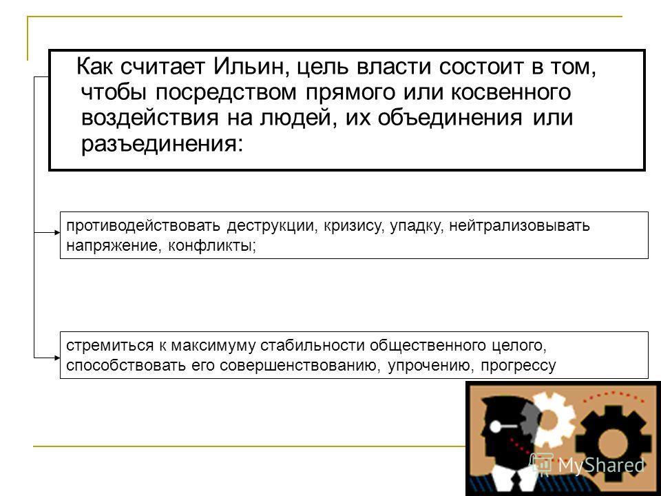 Как считает Ильин, цель власти состоит в том, чтобы посредством прямого или косвенного воздействия на людей, их объединения или разъединения: стремиться к максимуму стабильности общественного целого, способствовать его совершенствованию, упрочению, п