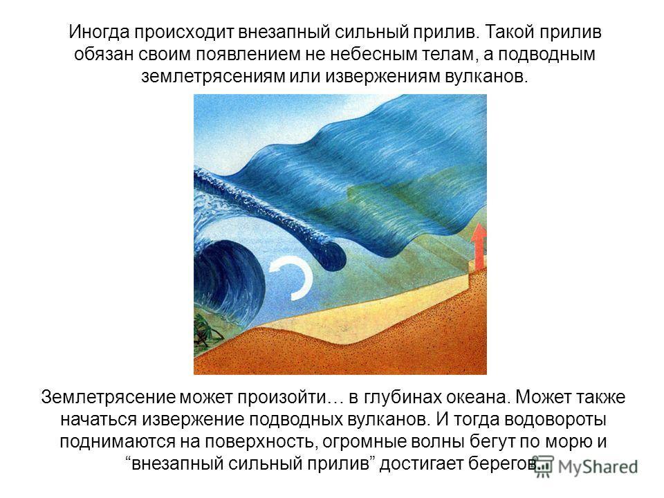 Иногда происходит внезапный сильный прилив. Такой прилив обязан своим появлением не небесным телам, а подводным землетрясениям или извержениям вулканов. Землетрясение может произойти… в глубинах океана. Может также начаться извержение подводных вулка