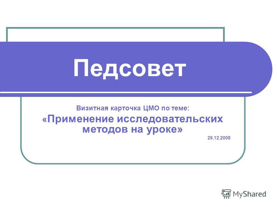 Педсовет Визитная карточка ЦМО по теме: « Применение исследовательских методов на уроке» 29.12.2008
