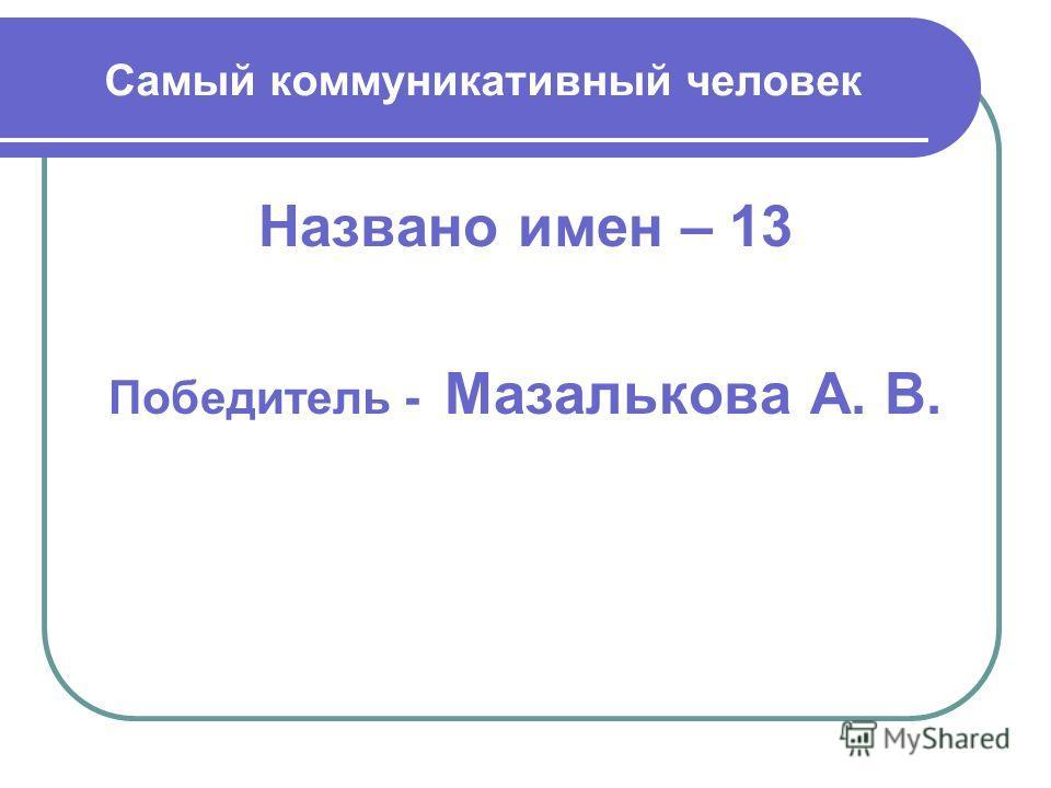Самый коммуникативный человек Названо имен – 13 Победитель - Мазалькова А. В.