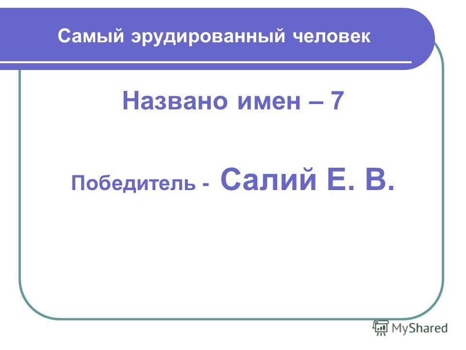 Самый эрудированный человек Названо имен – 7 Победитель - Салий Е. В.