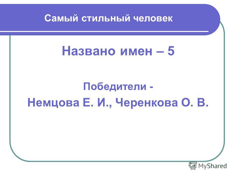 Самый стильный человек Названо имен – 5 Победители - Немцова Е. И., Черенкова О. В.