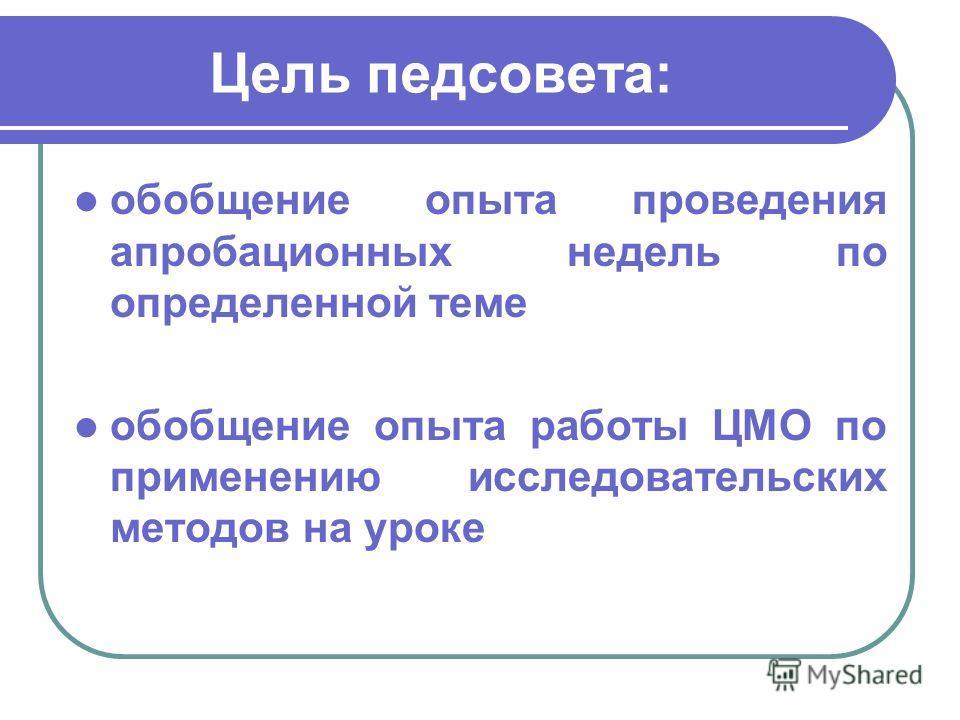 Цель педсовета: обобщение опыта проведения апробационных недель по определенной теме обобщение опыта работы ЦМО по применению исследовательских методов на уроке