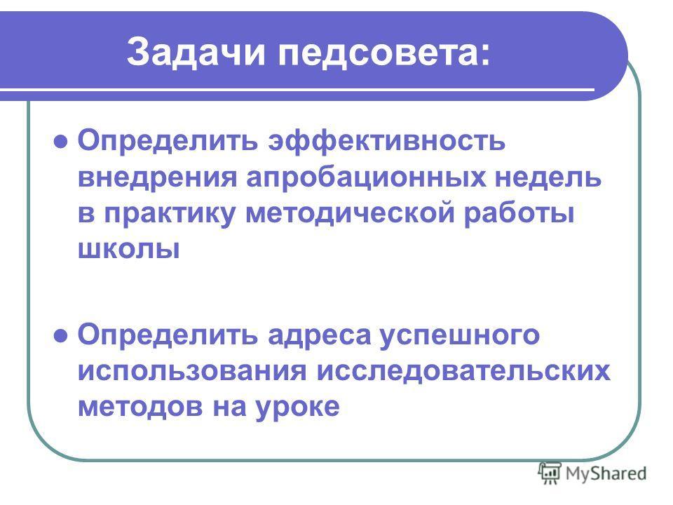 Задачи педсовета: Определить эффективность внедрения апробационных недель в практику методической работы школы Определить адреса успешного использования исследовательских методов на уроке