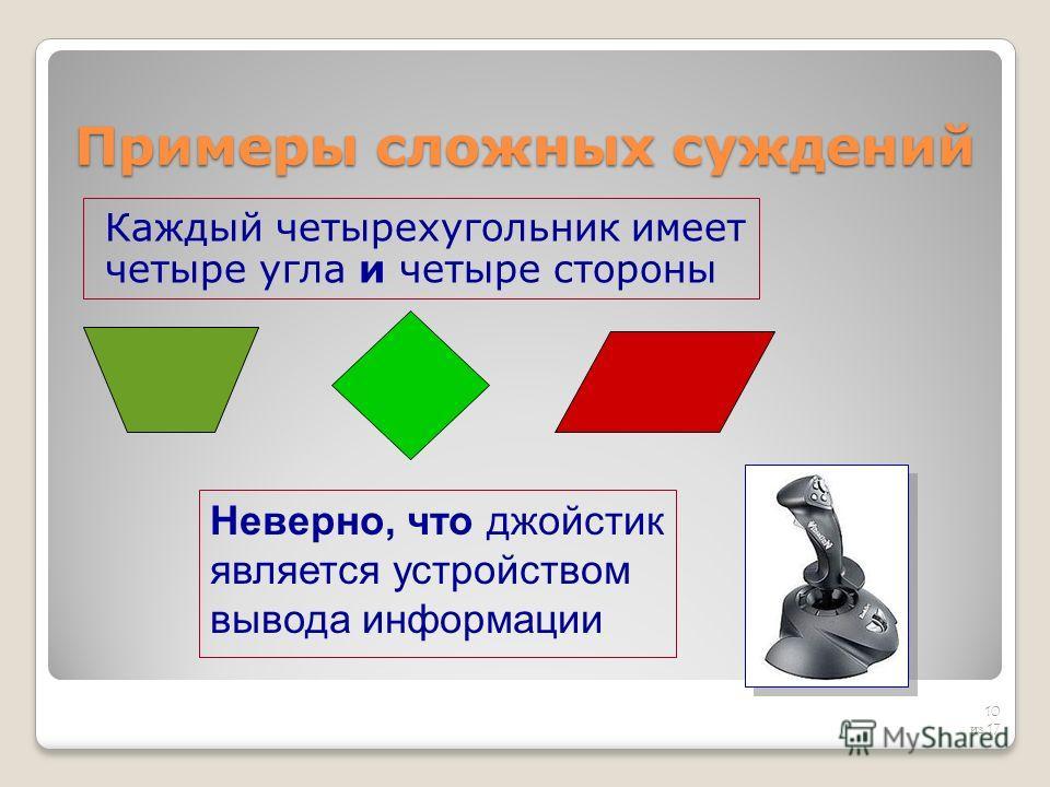 Примеры сложных суждений Каждый четырехугольник имеет четыре угла и четыре стороны 10 из 17 Неверно, что джойстик является устройством вывода информации