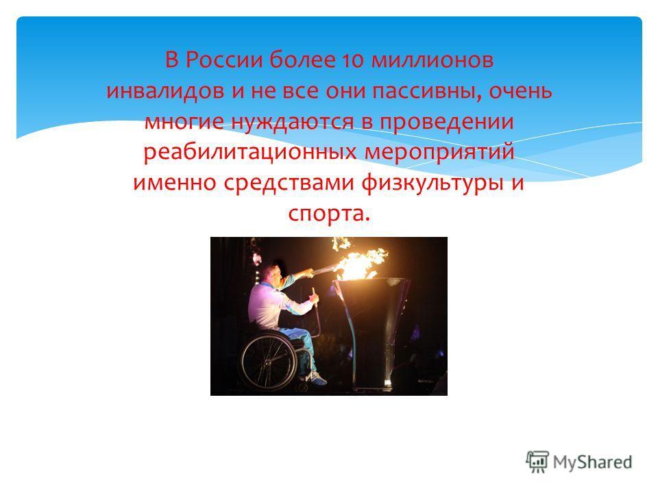 В России более 10 миллионов инвалидов и не все они пассивны, очень многие нуждаются в проведении реабилитационных мероприятий именно средствами физкультуры и спорта.