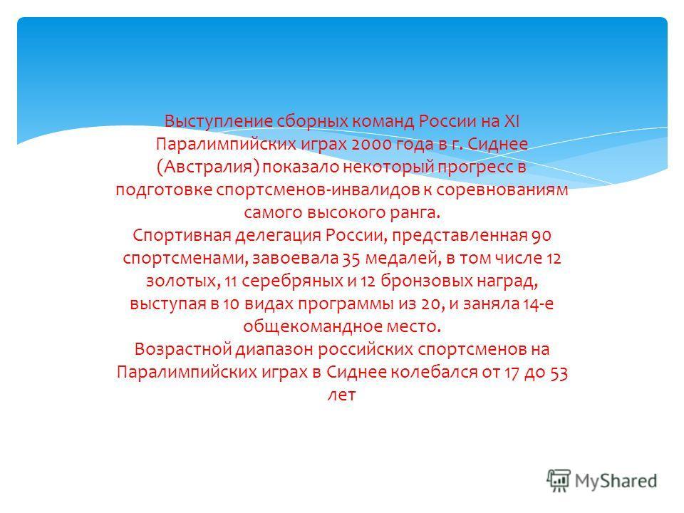 Выступление сборных команд России на XI Паралимпийских играх 2000 года в г. Сиднее (Австралия) показало некоторый прогресс в подготовке спортсменов-инвалидов к соревнованиям самого высокого ранга. Спортивная делегация России, представленная 90 спортс