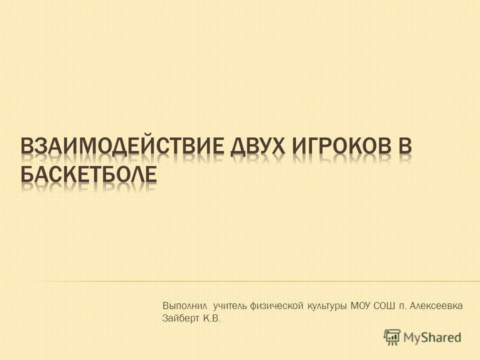 Выполнил учитель физической культуры МОУ СОШ п. Алексеевка Зайберт К.В.