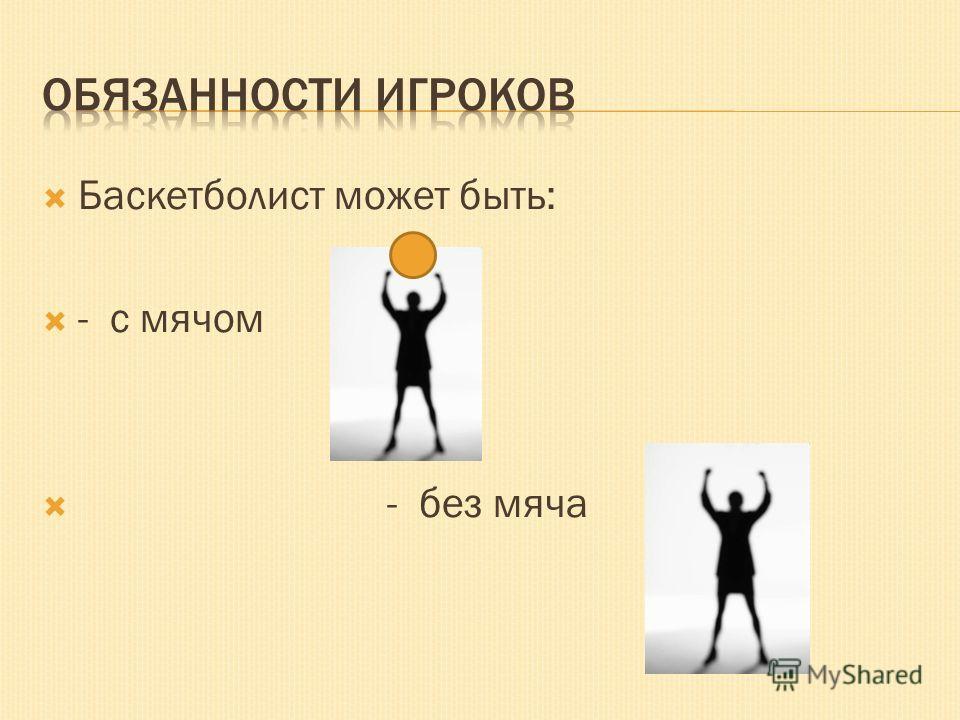 Баскетболист может быть: - с мячом - без мяча