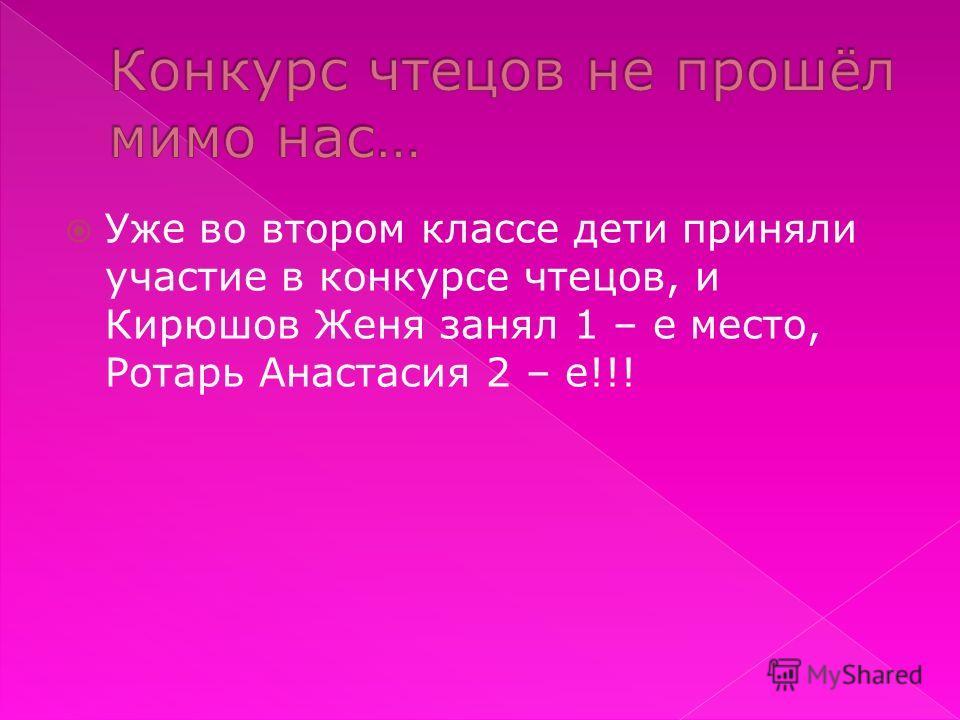 Уже во втором классе дети приняли участие в конкурсе чтецов, и Кирюшов Женя занял 1 – е место, Ротарь Анастасия 2 – е!!!