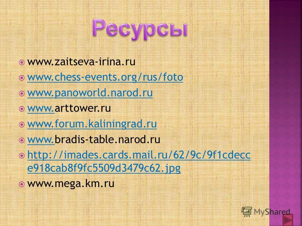 www.zaitseva-irina.ru www.chess-events.org/rus/foto www.panoworld.narod.ru www.arttower.ru www. www.forum.kaliningrad.ru www.bradis-table.narod.ru www. http://imades.cards.mail.ru/62/9c/9f1cdecc e918cab8f9fc5509d3479c62.jpg http://imades.cards.mail.r