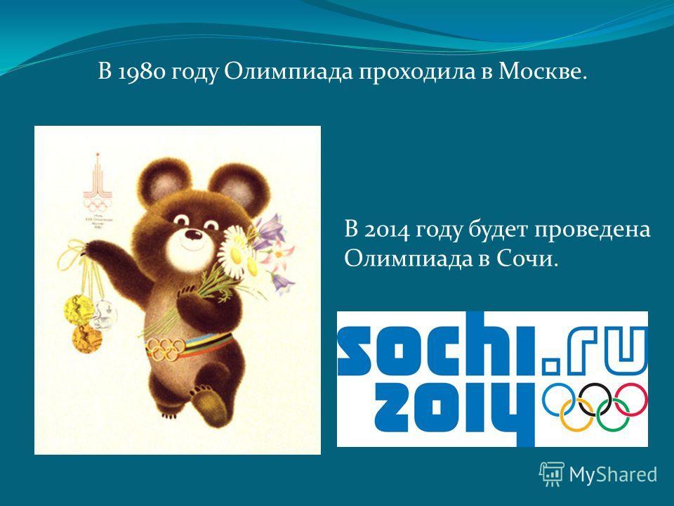 В 1980 году Олимпиада проходила в Москве. В 2014 году будет проведена Олимпиада в Сочи.
