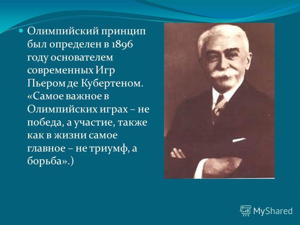 Олимпийский принцип был определен в 1896 году основателем современных Игр Пьером де Кубертеном. «Самое важное в Олимпийских играх – не победа, а участие, также как в жизни самое главное – не триумф, а борьба».)