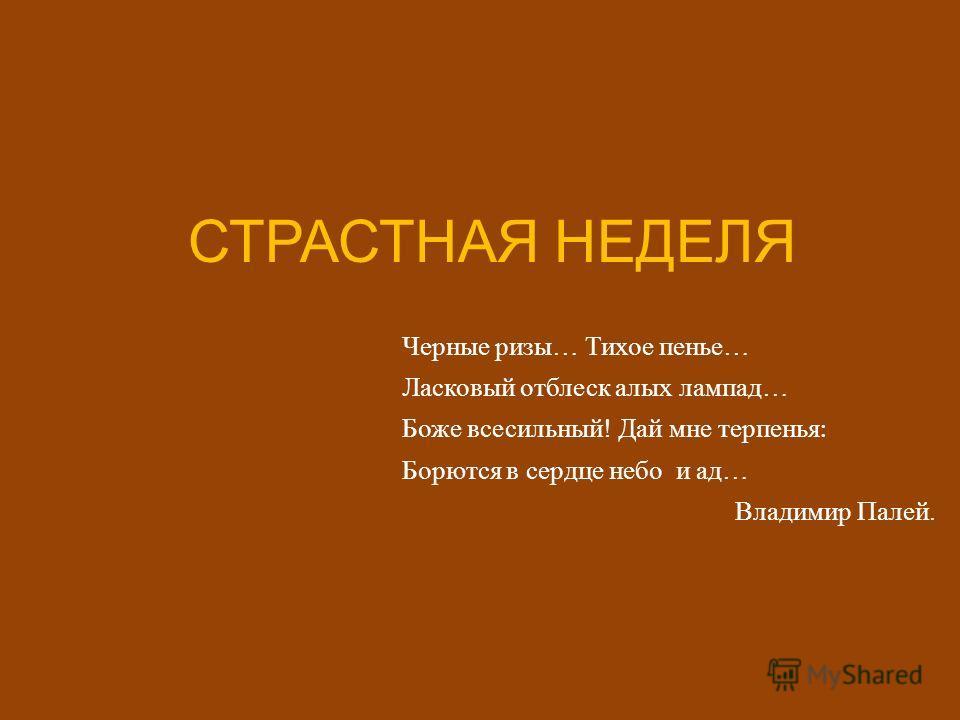 СТРАСТНАЯ НЕДЕЛЯ Черные ризы … Тихое пенье … Ласковый отблеск алых лампад … Боже всесильный ! Дай мне терпенья : Борются в сердце небо и ад … Владимир Палей.