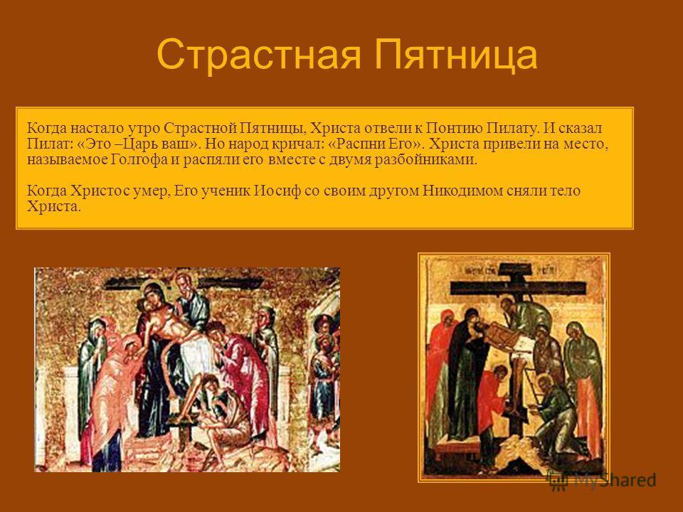 Страстная Пятница Когда настало утро Страстной Пятницы, Христа отвели к Понтию Пилату. И сказал Пилат : « Это – Царь ваш ». Но народ кричал : « Распни Его ». Христа привели на место, называемое Голгофа и распяли его вместе с двумя разбойниками. Когда