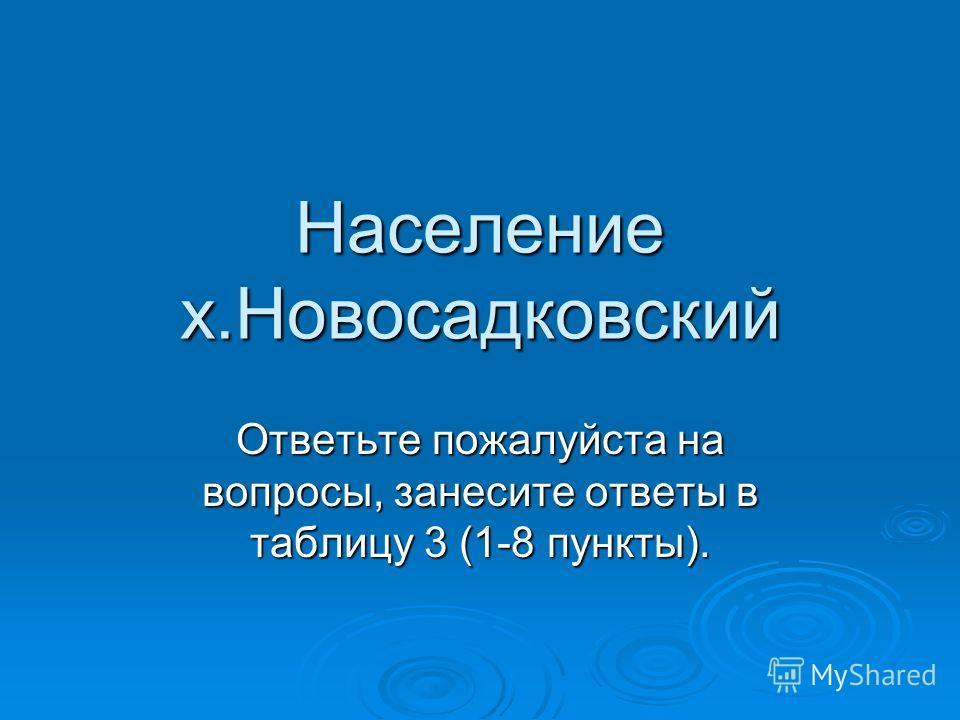 Население х.Новосадковский Ответьте пожалуйста на вопросы, занесите ответы в таблицу 3 (1-8 пункты).