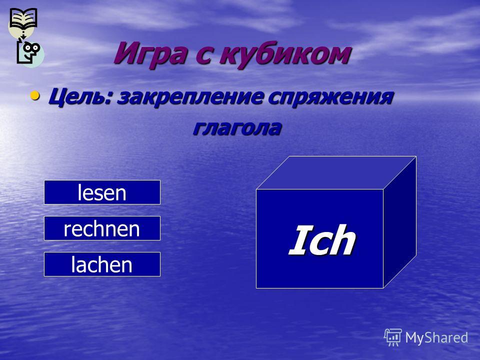 Игра с кубиком Игра с кубиком Цель: закрепление спряжения Цель: закрепление спряжения глагола глагола lesen rechnen lachen Ich