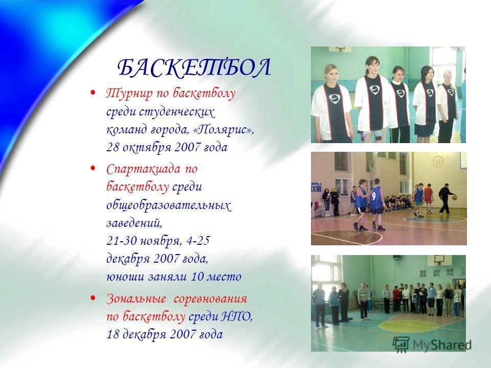 БАСКЕТБОЛ Турнир по баскетболу среди студенческих команд города, «Полярис», 28 октября 2007 года Спартакиада по баскетболу среди общеобразовательных заведений, 21-30 ноября, 4-25 декабря 2007 года, юноши заняли 10 место Зональные соревнования по баск