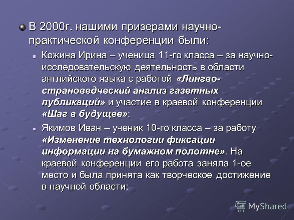 В 2000г. нашими призерами научно- практической конференции были: Кожина Ирина – ученица 11-го класса – за научно- исследовательскую деятельность в области английского языка с работой «Лингво- страноведческий анализ газетных публикаций» и участие в кр